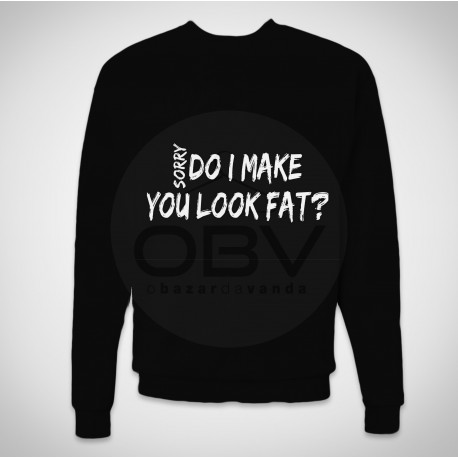 "Sweatshirt ""Sorry, Do I Make You Look Fat?"""